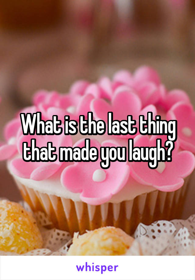 What is the last thing that made you laugh?