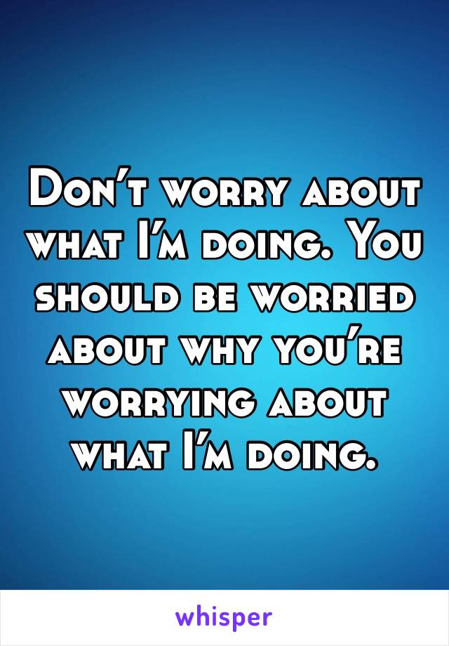 Don't worry about what I'm doing. You should be worried about why you're worrying about what I'm doing.