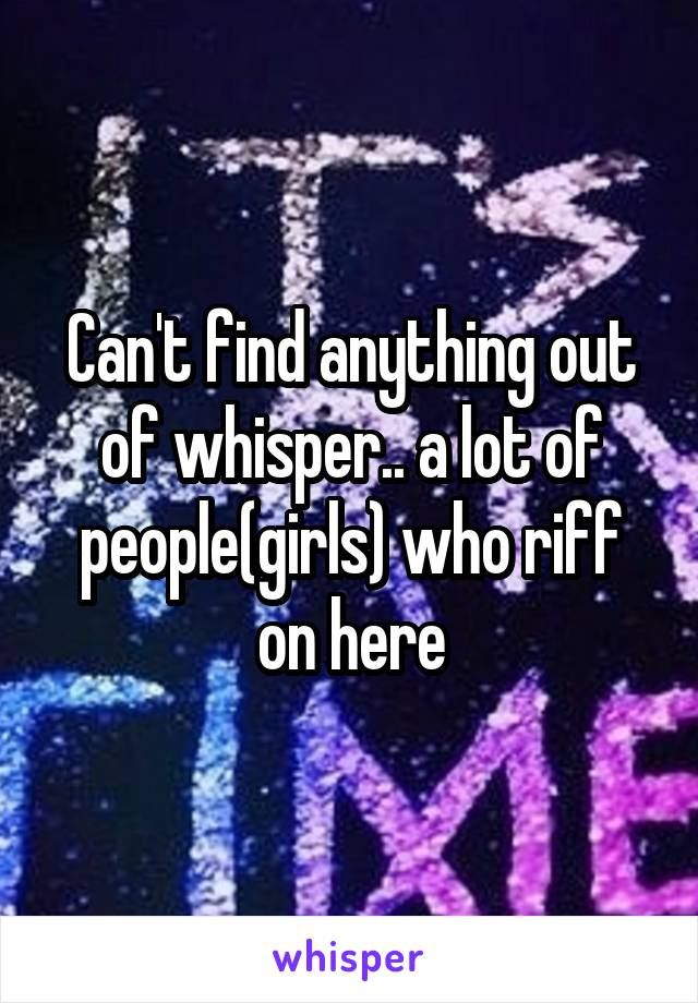 Can't find anything out of whisper.. a lot of people(girls) who riff on here