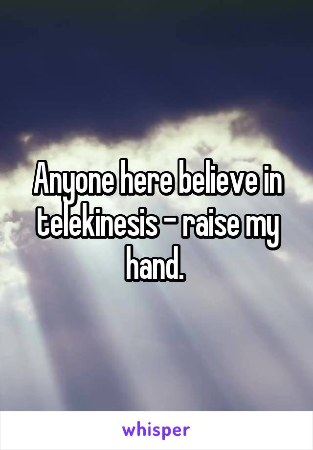 Anyone here believe in telekinesis - raise my hand.
