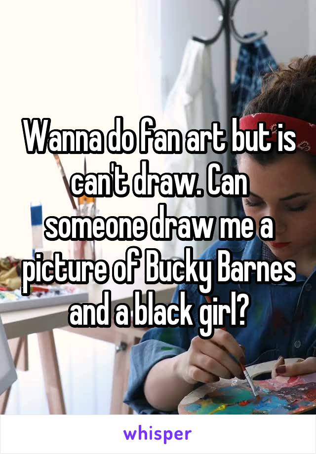 Wanna do fan art but is can't draw. Can someone draw me a picture of Bucky Barnes and a black girl?