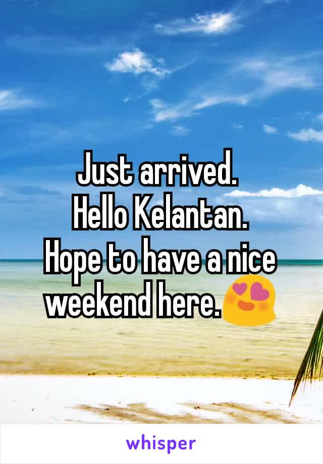 Just arrived.  Hello Kelantan. Hope to have a nice weekend here.😍