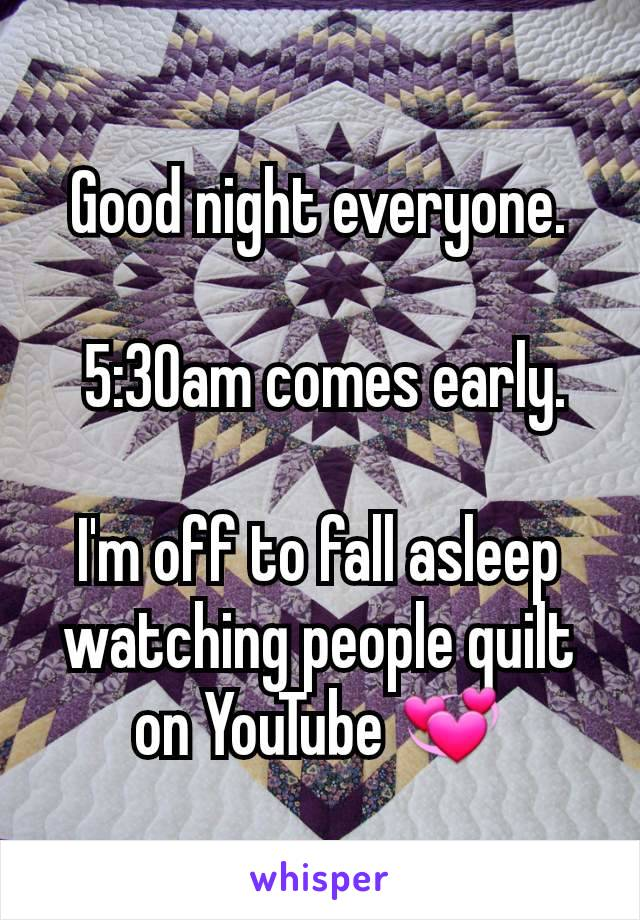 Good night everyone.   5:30am comes early.  I'm off to fall asleep watching people quilt on YouTube 💞