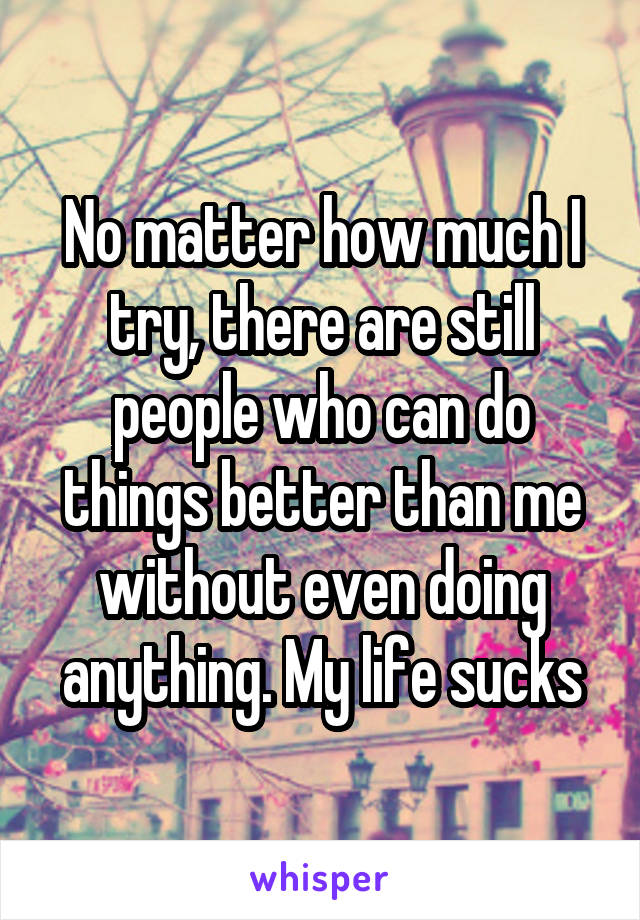 No matter how much I try, there are still people who can do things better than me without even doing anything. My life sucks