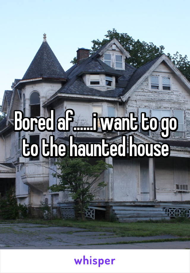 Bored af......i want to go to the haunted house