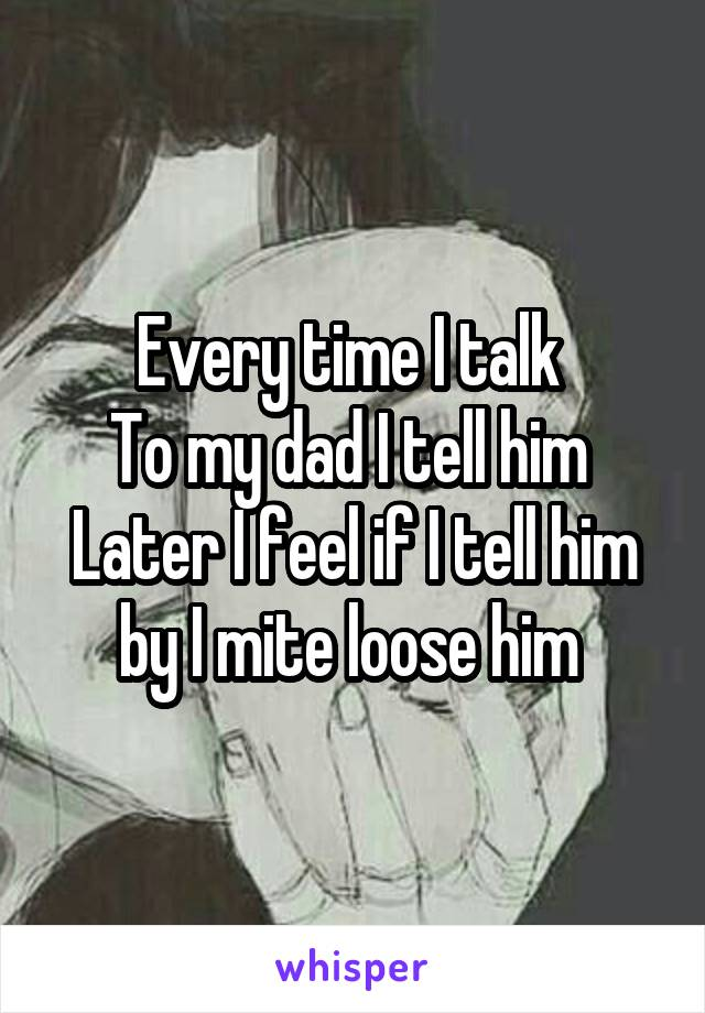Every time I talk  To my dad I tell him  Later I feel if I tell him by I mite loose him