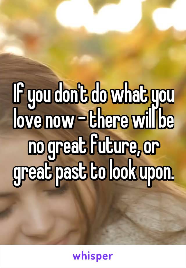 If you don't do what you love now - there will be no great future, or great past to look upon.