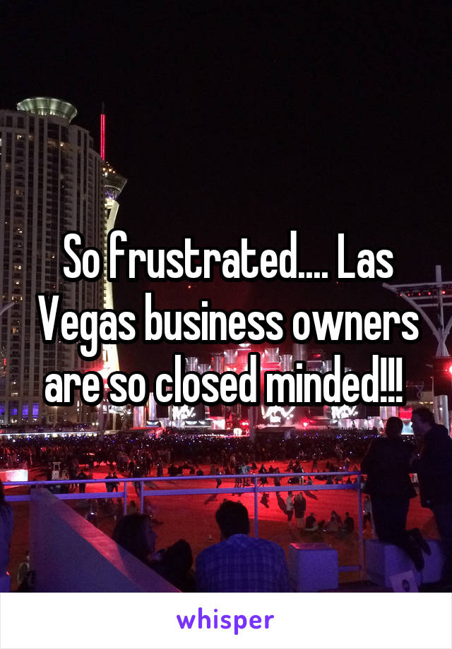 So frustrated.... Las Vegas business owners are so closed minded!!!