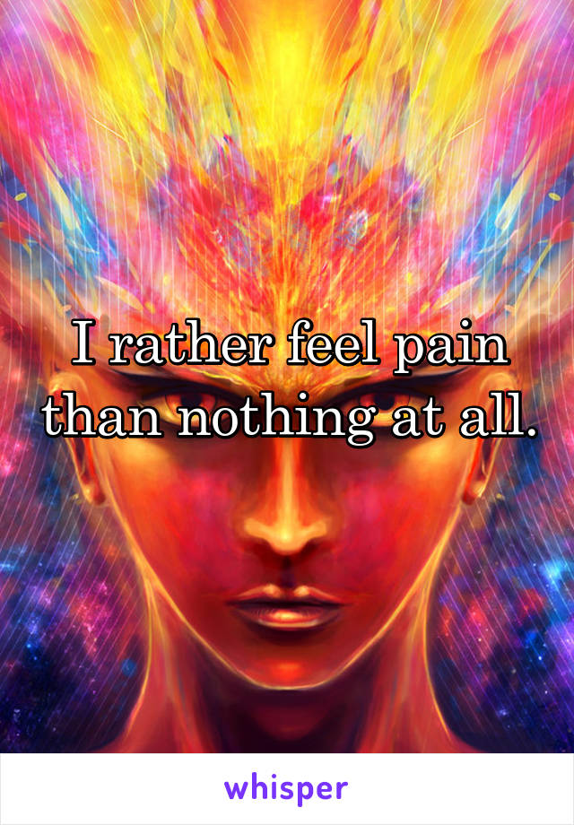I rather feel pain than nothing at all.