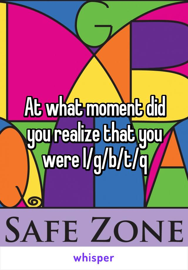 At what moment did you realize that you were l/g/b/t/q