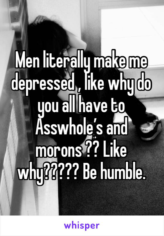 Men literally make me depressed , like why do you all have to Asswhole's and morons ?? Like why????? Be humble.
