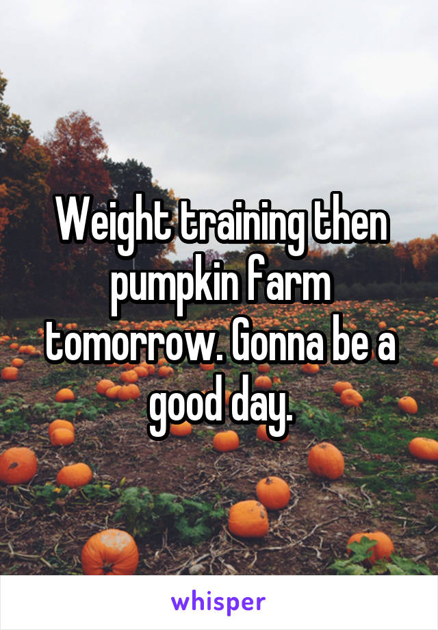 Weight training then pumpkin farm tomorrow. Gonna be a good day.