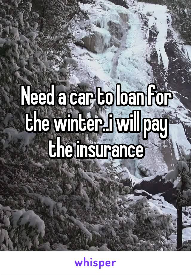 Need a car to loan for the winter..i will pay the insurance