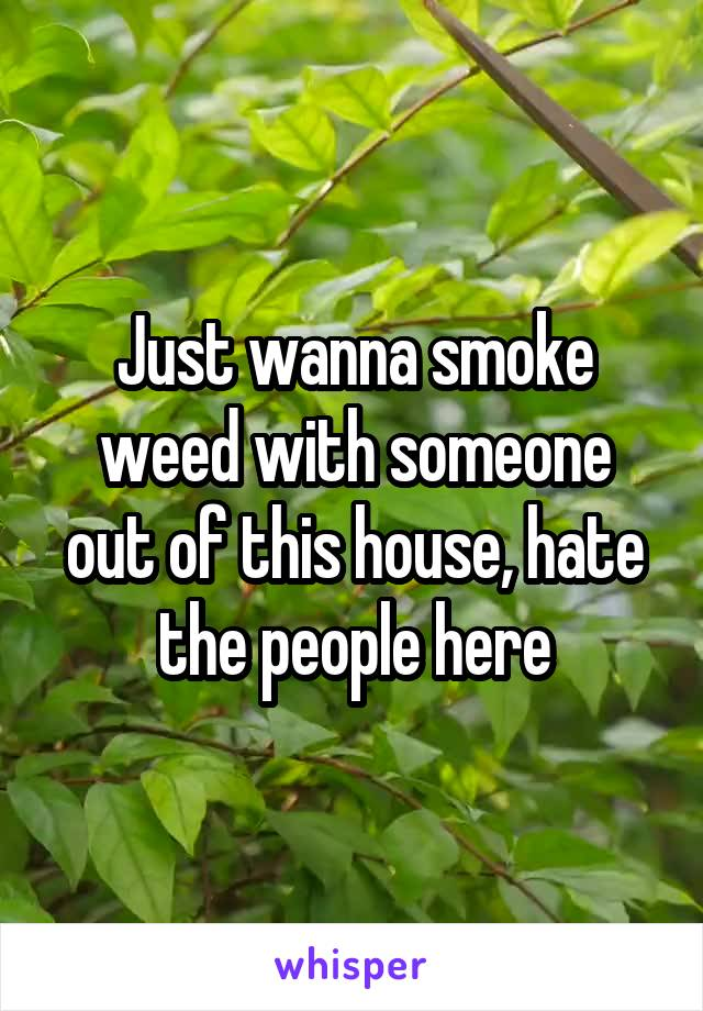 Just wanna smoke weed with someone out of this house, hate the people here