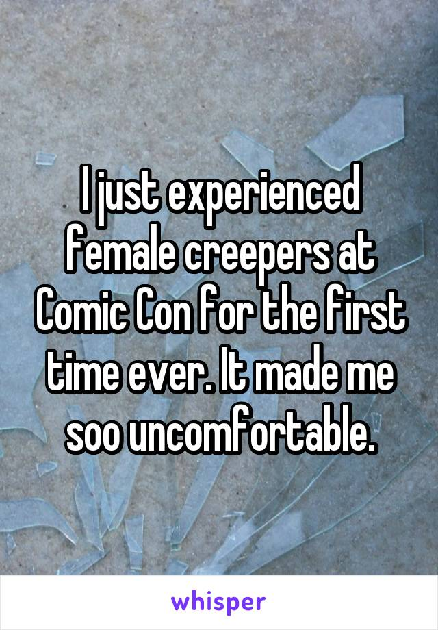 I just experienced female creepers at Comic Con for the first time ever. It made me soo uncomfortable.