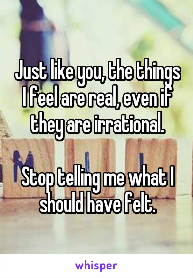 Just like you, the things I feel are real, even if they are irrational.  Stop telling me what I should have felt.