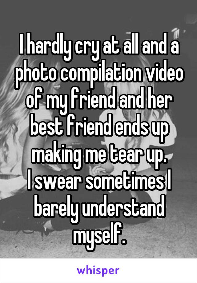 I hardly cry at all and a photo compilation video of my friend and her best friend ends up making me tear up. I swear sometimes I barely understand myself.