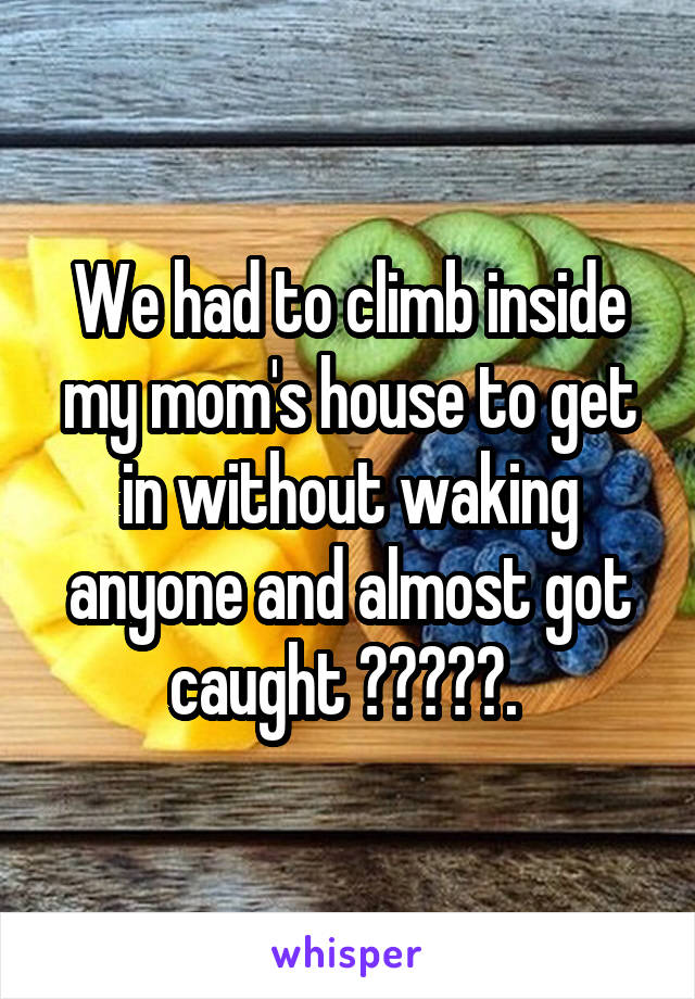 We had to climb inside my mom's house to get in without waking anyone and almost got caught 😱🤷♀️.