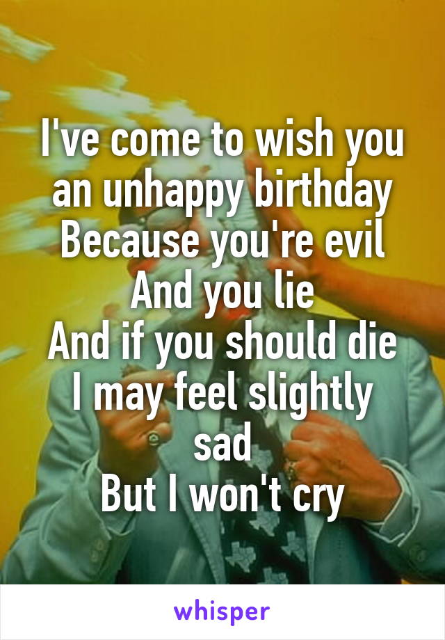 I've come to wish you an unhappy birthday Because you're evil And you lie And if you should die I may feel slightly sad But I won't cry