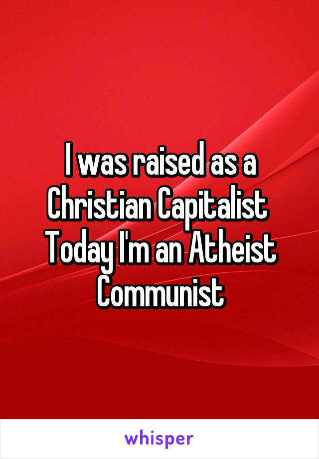 I was raised as a Christian Capitalist  Today I'm an Atheist Communist
