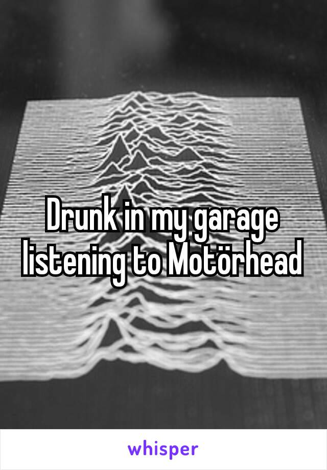 Drunk in my garage listening to Motörhead