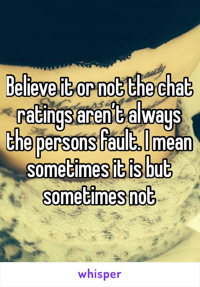Believe it or not the chat ratings aren't always the persons fault. I mean sometimes it is but sometimes not