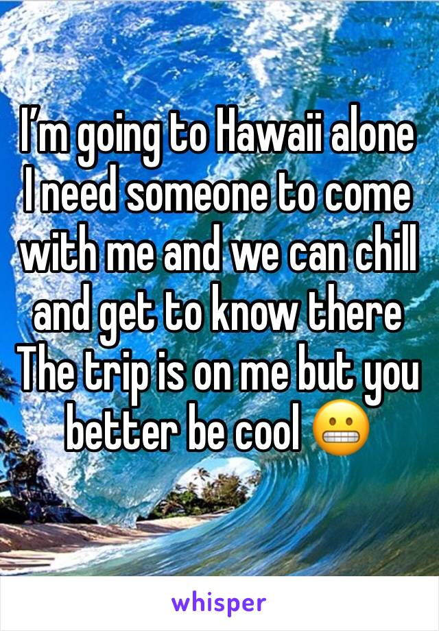 I'm going to Hawaii alone  I need someone to come with me and we can chill and get to know there  The trip is on me but you better be cool 😬