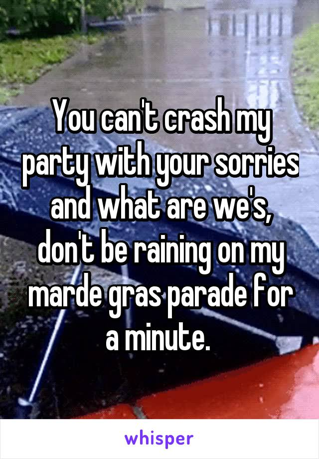 You can't crash my party with your sorries and what are we's, don't be raining on my marde gras parade for a minute.