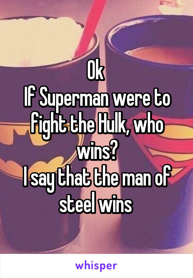 Ok  If Superman were to fight the Hulk, who wins? I say that the man of steel wins