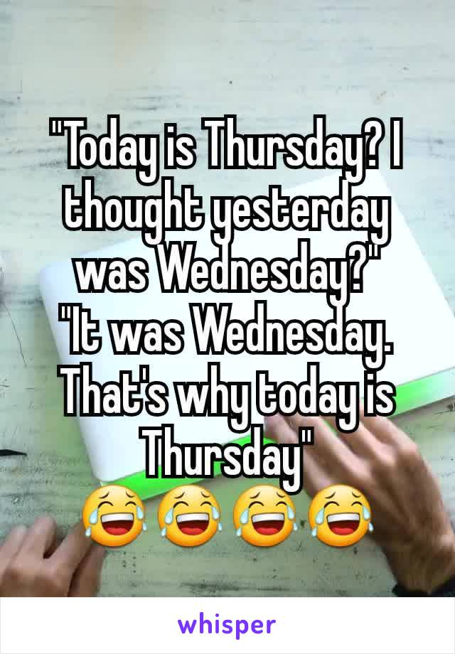 """""""Today is Thursday? I thought yesterday was Wednesday?"""" """"It was Wednesday. That's why today is Thursday"""" 😂😂😂😂"""