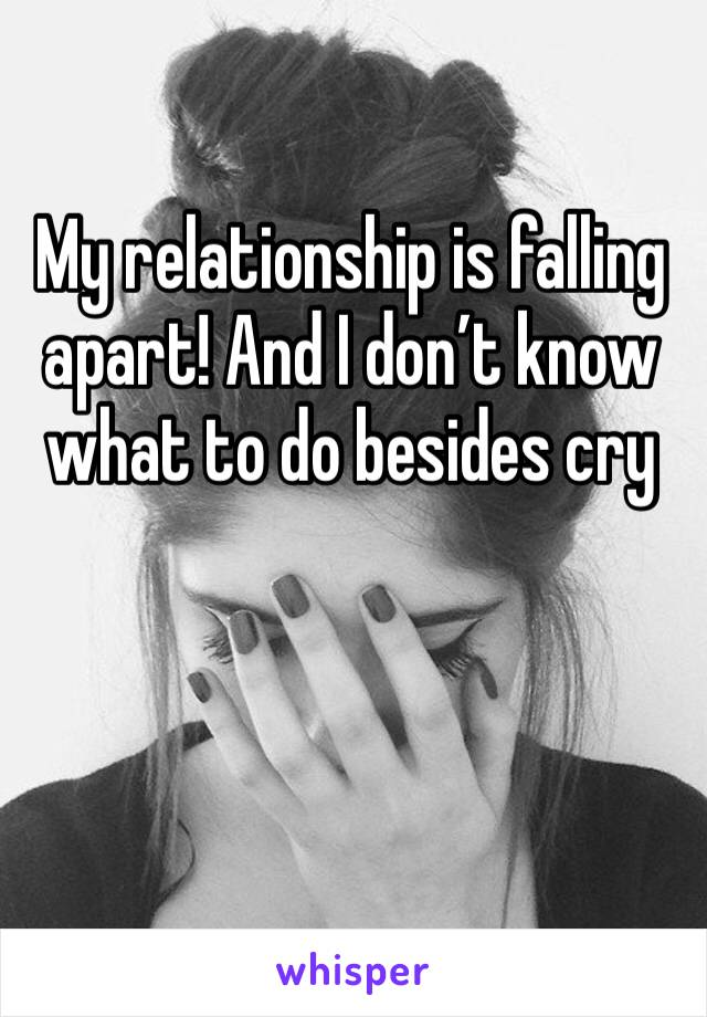 My relationship is falling apart! And I don't know what to do besides cry
