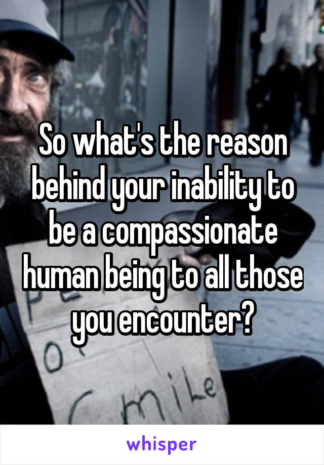 So what's the reason behind your inability to be a compassionate human being to all those you encounter?