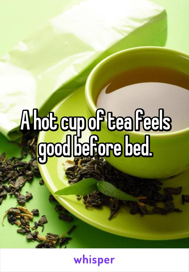 A hot cup of tea feels good before bed.