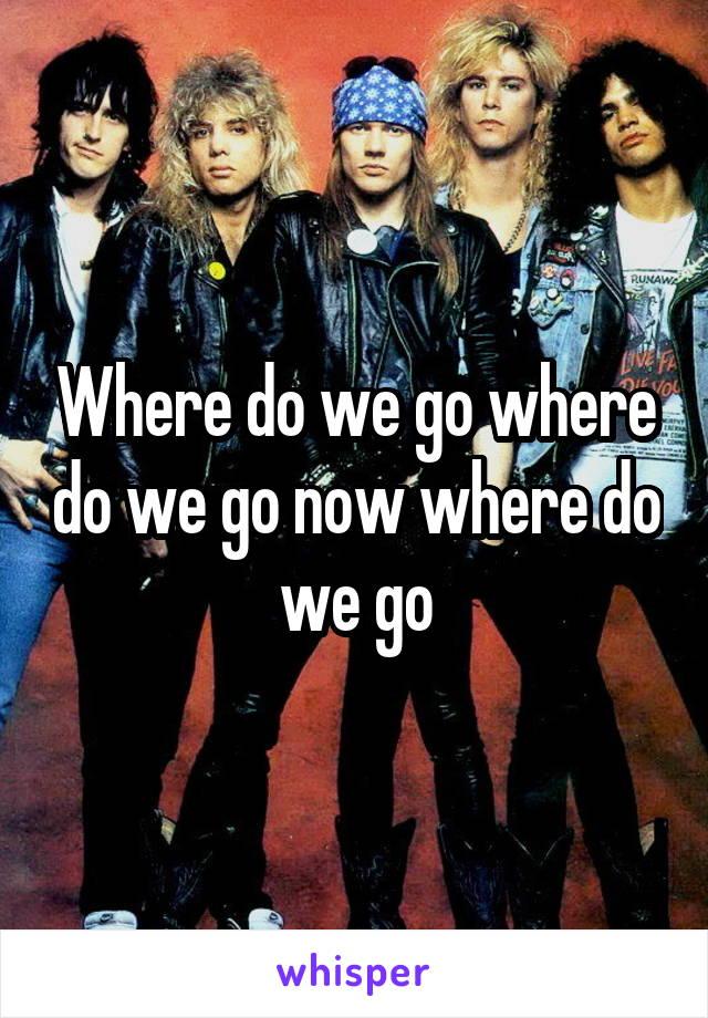 Where do we go where do we go now where do we go