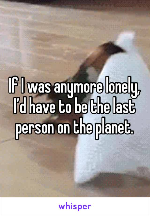 If I was anymore lonely, I'd have to be the last person on the planet.