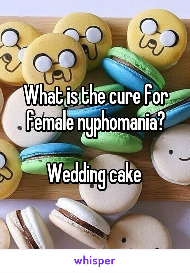 What is the cure for female nyphomania?  Wedding cake