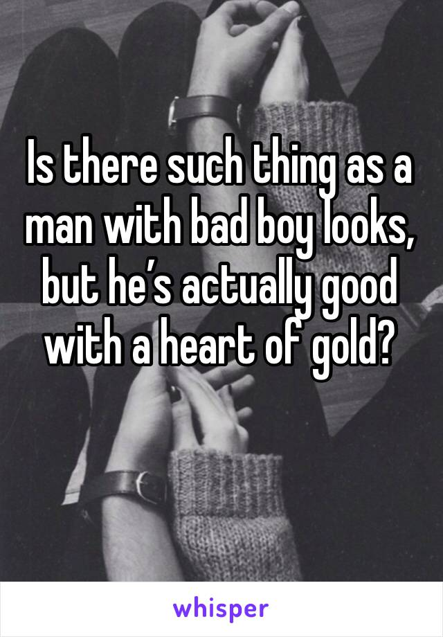 Is there such thing as a man with bad boy looks, but he's actually good with a heart of gold?