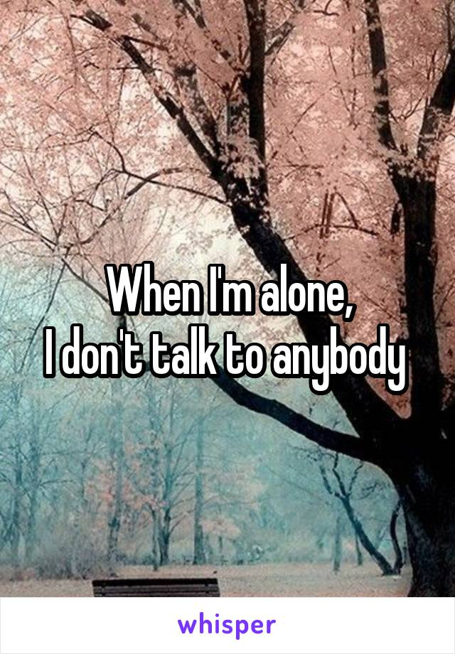 When I'm alone, I don't talk to anybody