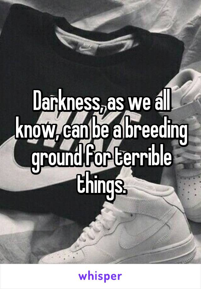 Darkness, as we all know, can be a breeding ground for terrible things.