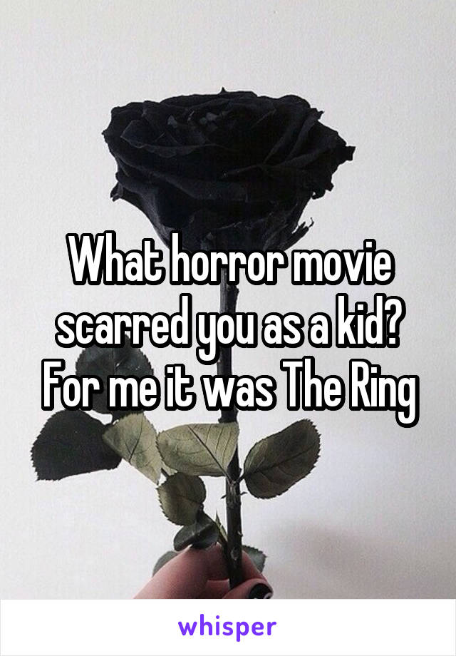 What horror movie scarred you as a kid? For me it was The Ring