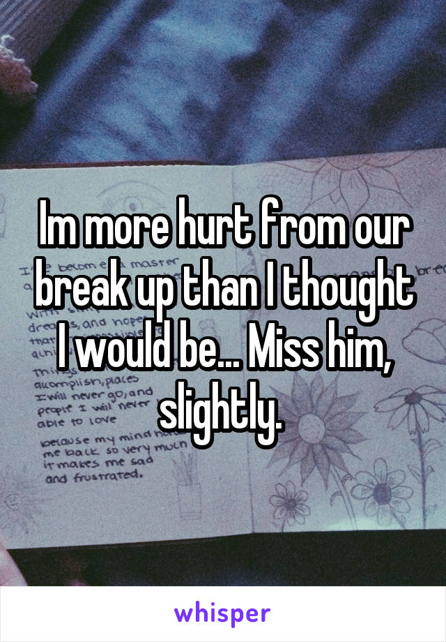 Im more hurt from our break up than I thought I would be... Miss him, slightly.