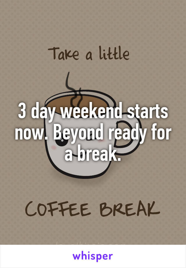 3 day weekend starts now. Beyond ready for a break.