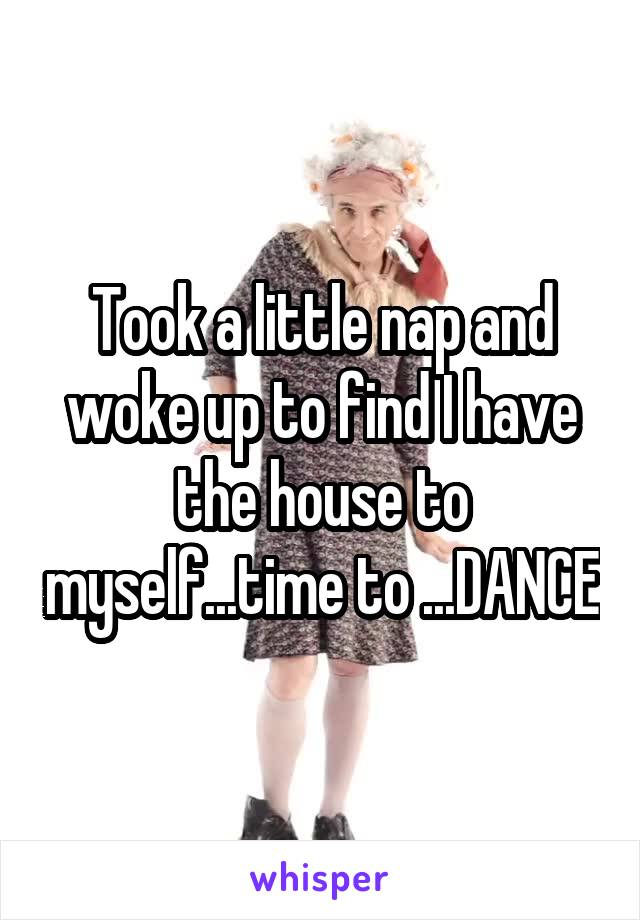 Took a little nap and woke up to find I have the house to myself...time to ...DANCE