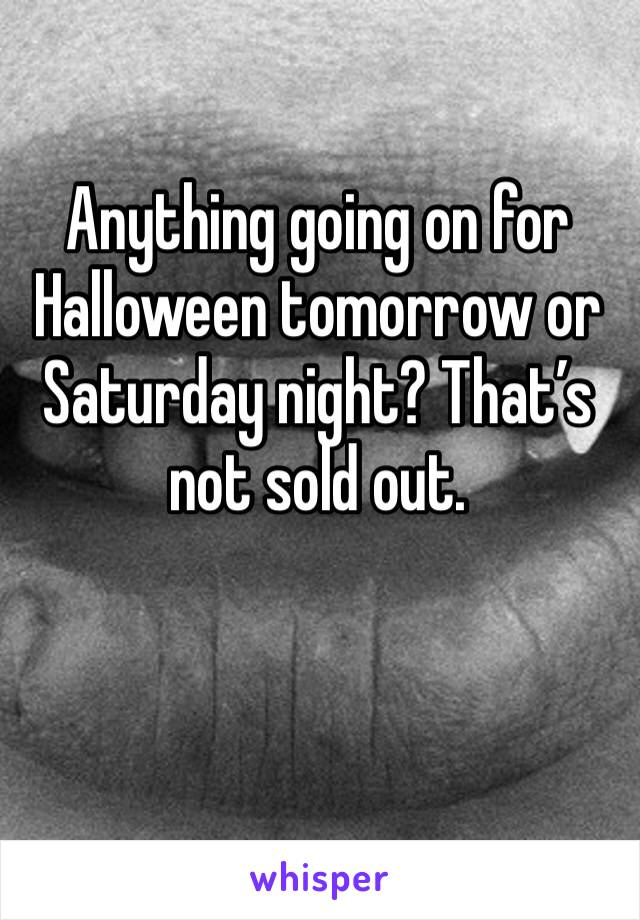 Anything going on for Halloween tomorrow or Saturday night? That's not sold out.