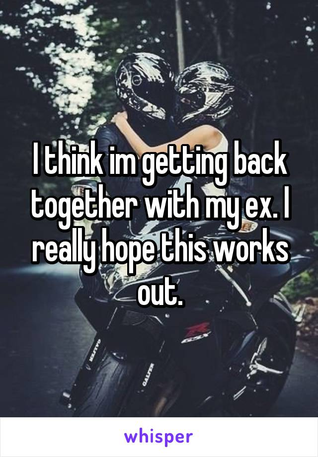 I think im getting back together with my ex. I really hope this works out.