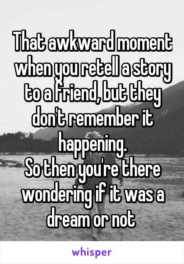 That awkward moment when you retell a story to a friend, but they don't remember it happening. So then you're there wondering if it was a dream or not