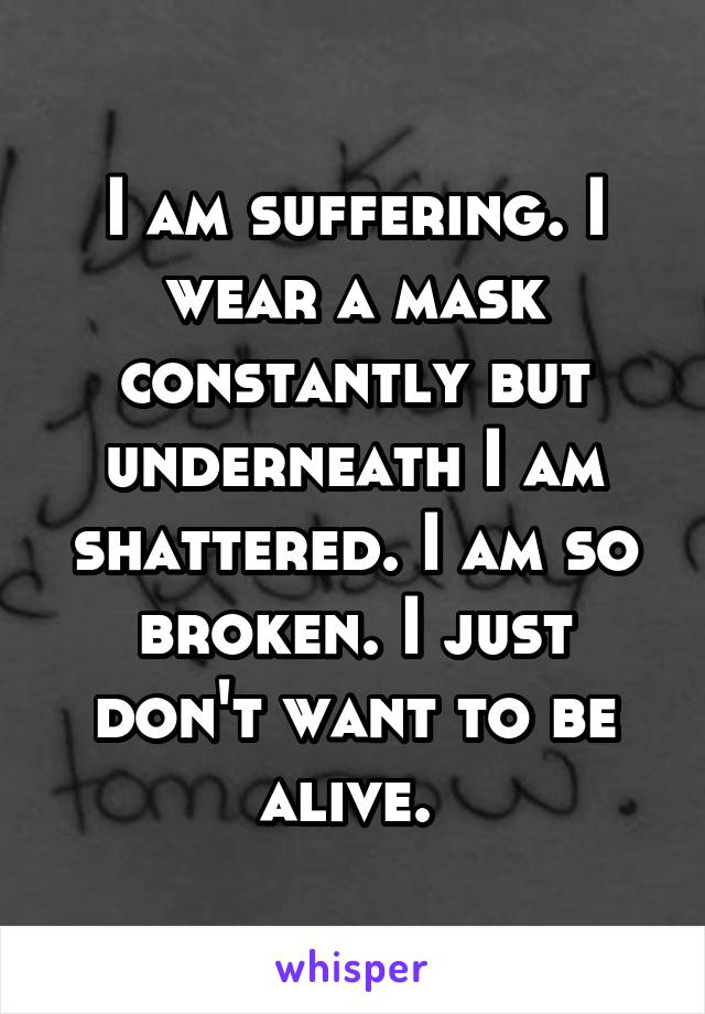 I am suffering. I wear a mask constantly but underneath I am shattered. I am so broken. I just don't want to be alive.