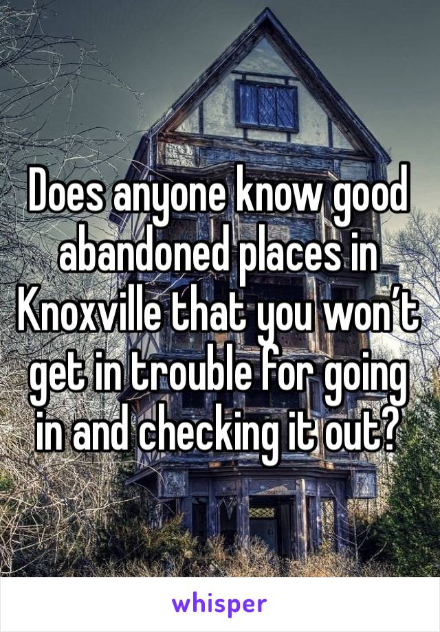 Does anyone know good abandoned places in Knoxville that you won't get in trouble for going in and checking it out?