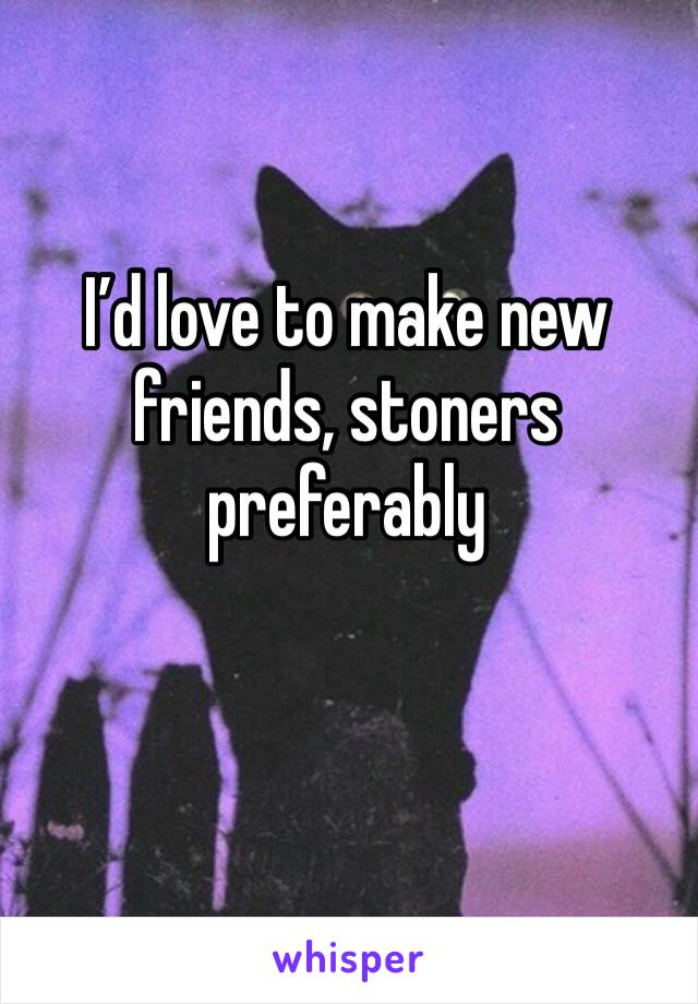 I'd love to make new friends, stoners preferably
