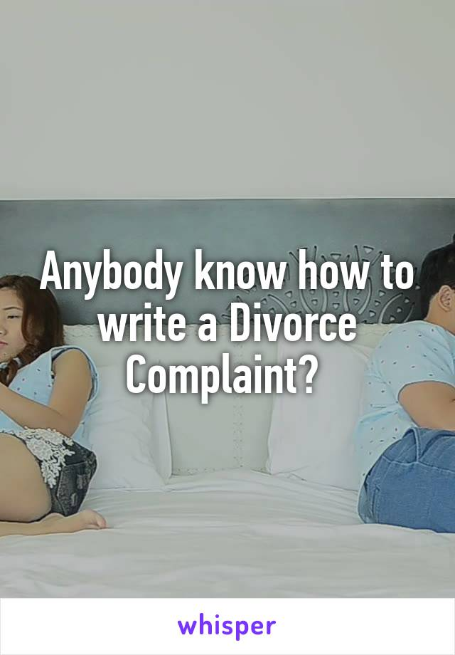 Anybody know how to write a Divorce Complaint?